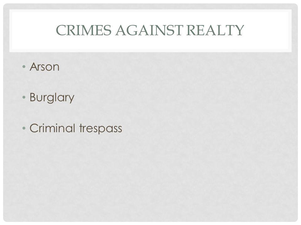 CRIMES AGAINST REALTY Arson Burglary Criminal trespass