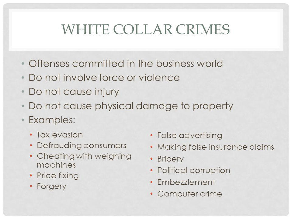WHITE COLLAR CRIMES Offenses committed in the business world Do not involve force or violence Do not cause injury Do not cause physical damage to property Examples: Tax evasion Defrauding consumers Cheating with weighing machines Price fixing Forgery False advertising Making false insurance claims Bribery Political corruption Embezzlement Computer crime