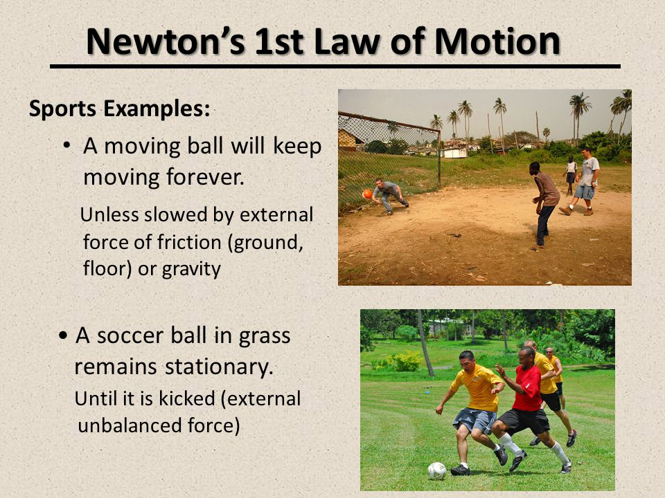 Newtons 1st Law of Motio n Sports Examples: A moving ball will keep moving forever. Unless slowed by external force of friction (ground, floor) or gra