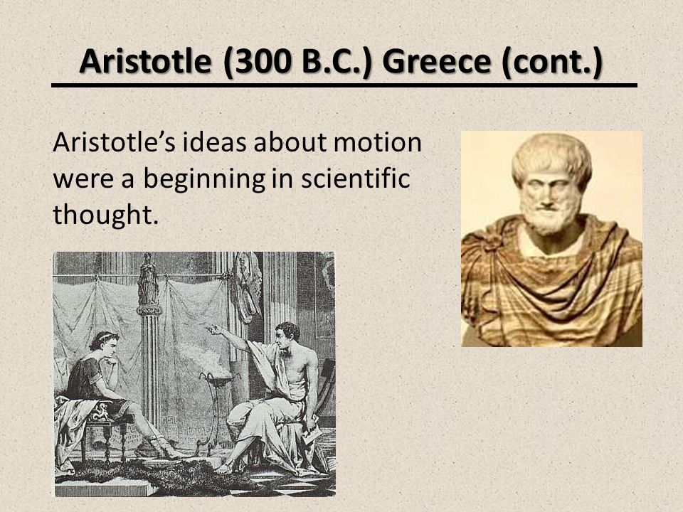 Aristotle (300 B.C.) Greece (cont.) Aristotles ideas about motion were a beginning in scientific thought.