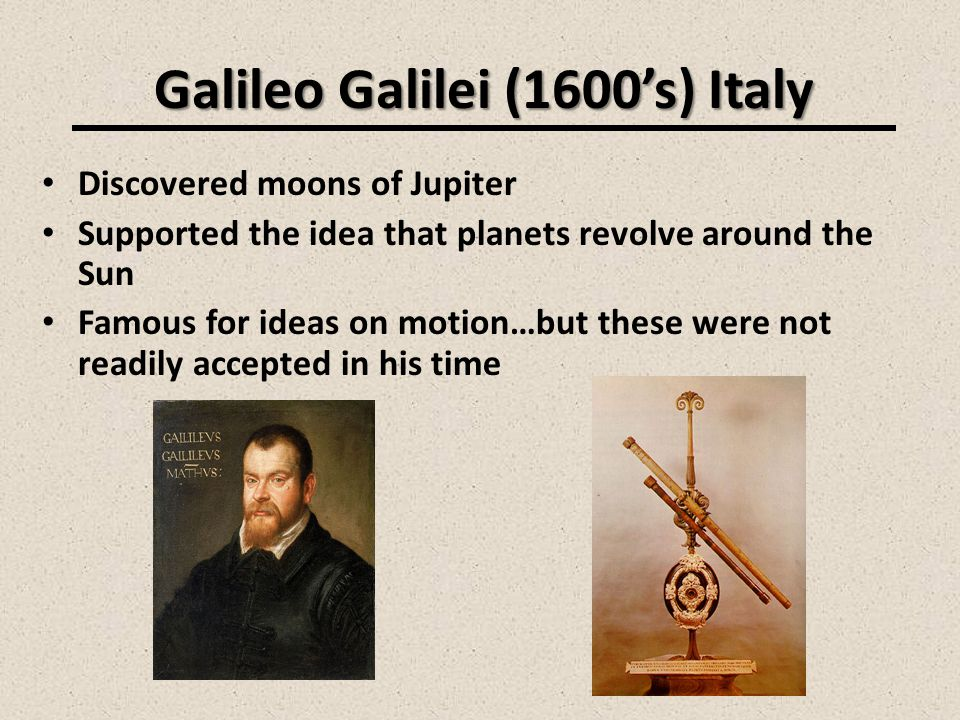 Galileo Galilei (1600s) Italy Discovered moons of Jupiter Supported the idea that planets revolve around the Sun Famous for ideas on motion…but these