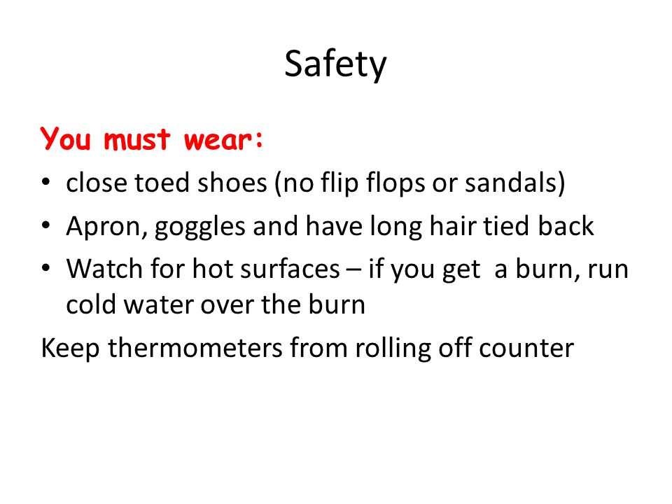 Safety You must wear: close toed shoes (no flip flops or sandals) Apron, goggles and have long hair tied back Watch for hot surfaces – if you get a burn, run cold water over the burn Keep thermometers from rolling off counter