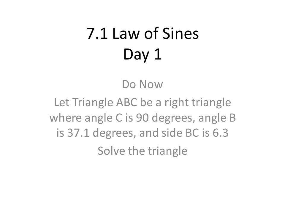 7.1 Law of Sines Day 1 Do Now Let Triangle ABC be a right triangle where angle C is 90 degrees, angle B is 37.1 degrees, and side BC is 6.3 Solve the triangle