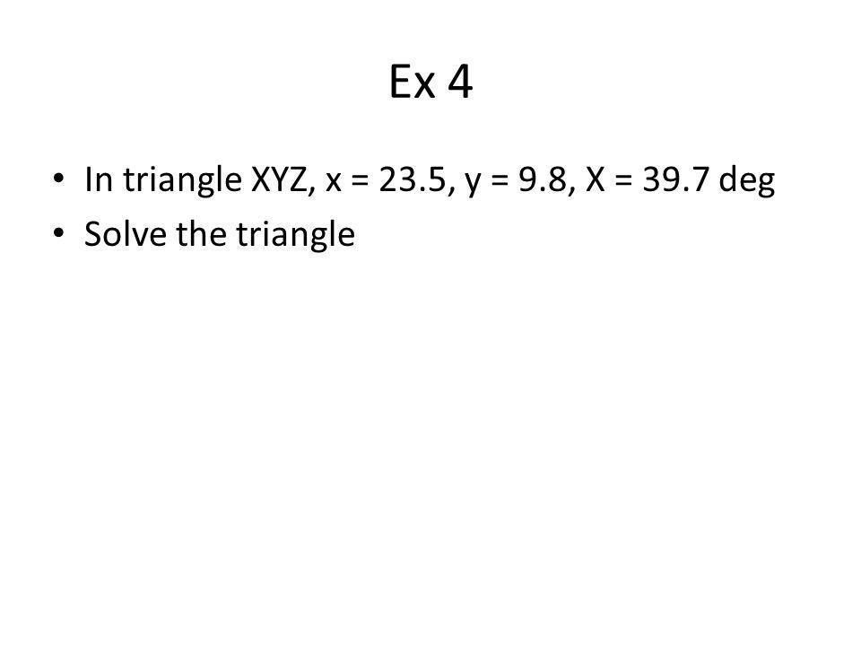 Ex 4 In triangle XYZ, x = 23.5, y = 9.8, X = 39.7 deg Solve the triangle