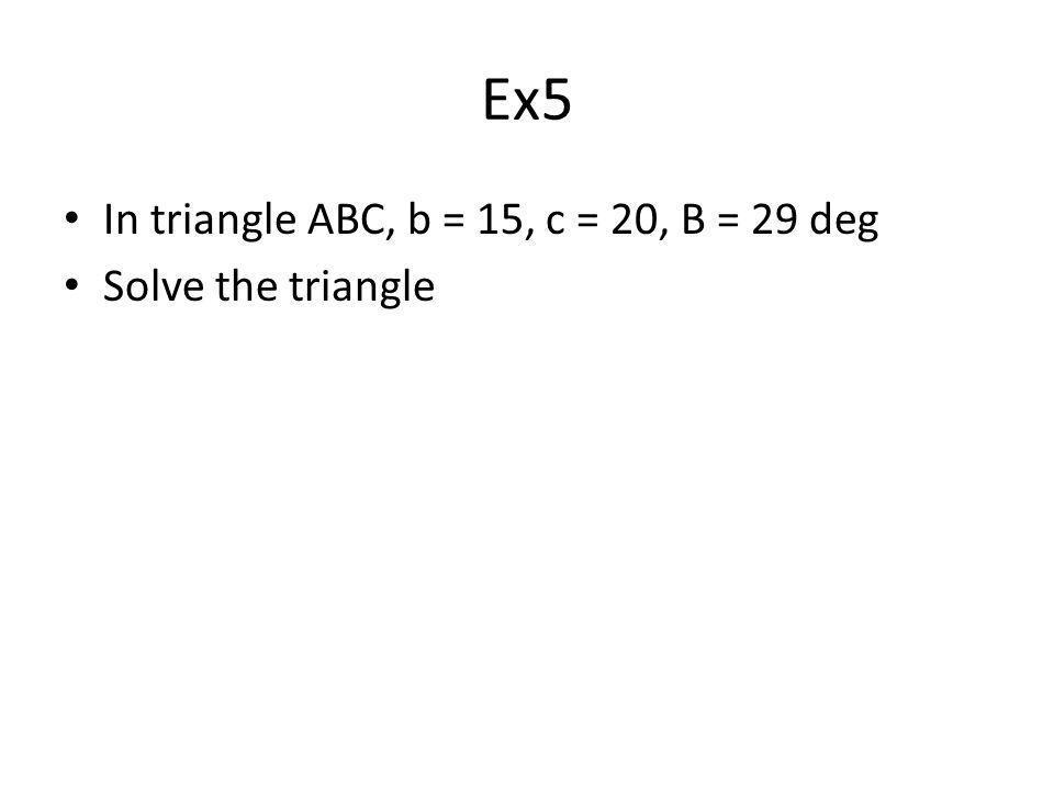 Ex5 In triangle ABC, b = 15, c = 20, B = 29 deg Solve the triangle