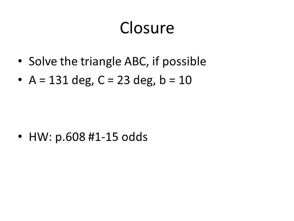 Closure Solve the triangle ABC, if possible A = 131 deg, C = 23 deg, b = 10 HW: p.608 #1-15 odds