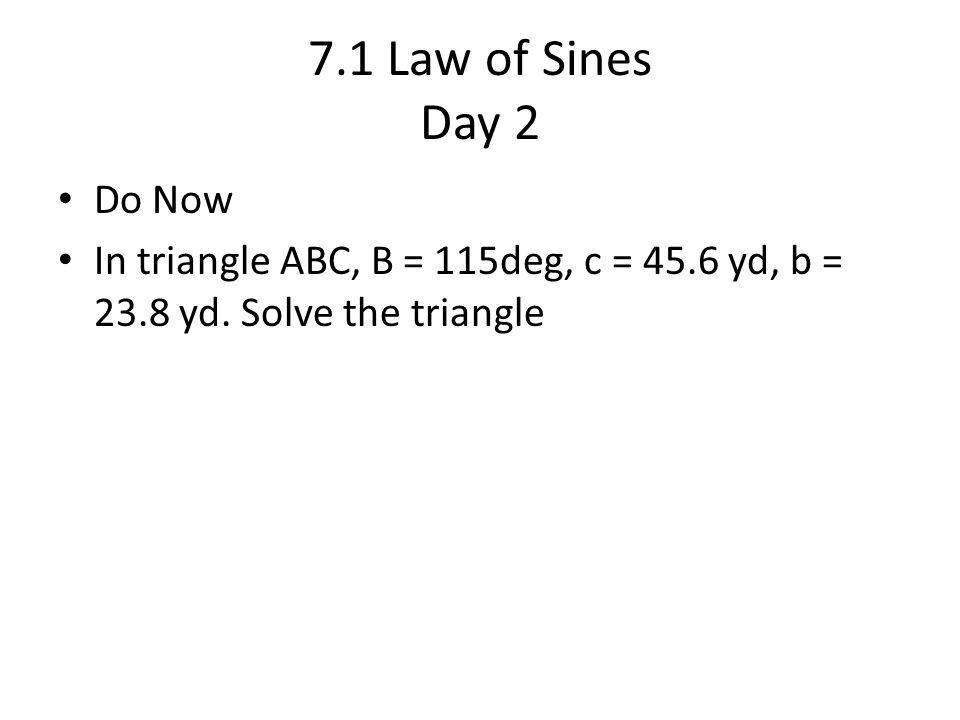 7.1 Law of Sines Day 2 Do Now In triangle ABC, B = 115deg, c = 45.6 yd, b = 23.8 yd. Solve the triangle