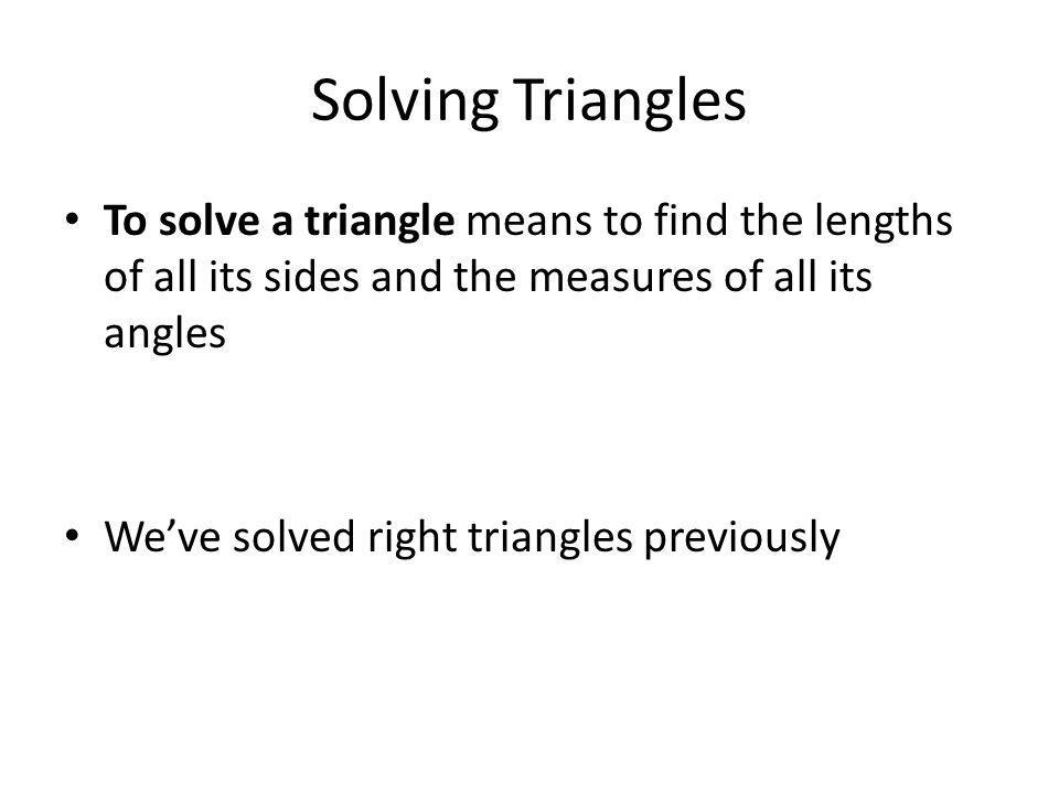 Oblique Triangles A triangle that is not a right triangle is considered oblique Oblique triangles can be solved if at least one side and any other 2 measures (length or angle) are known