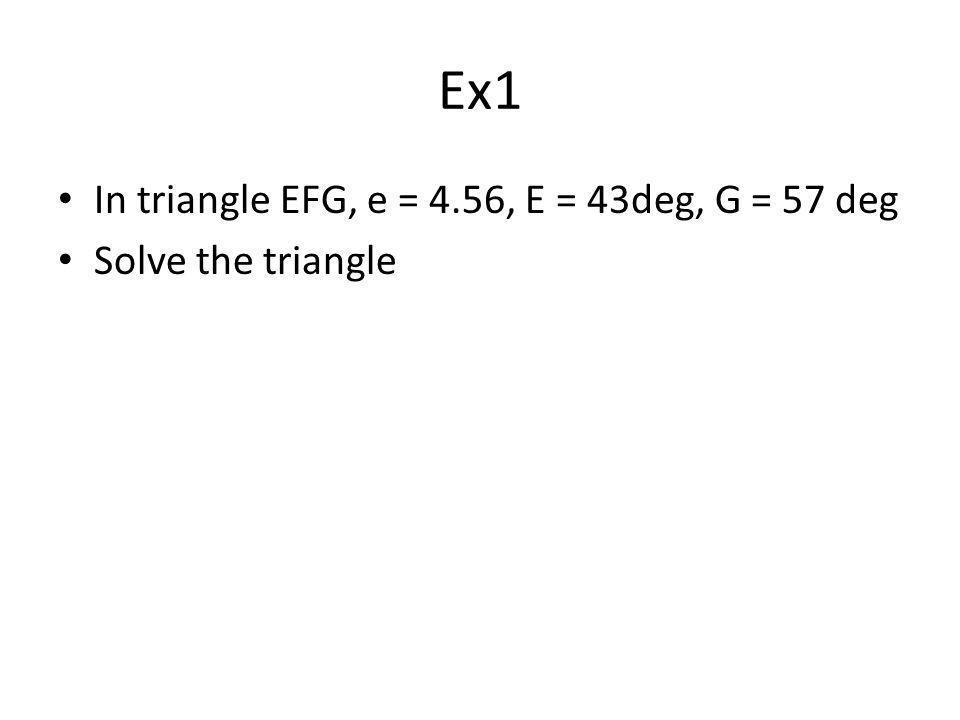 Ex1 In triangle EFG, e = 4.56, E = 43deg, G = 57 deg Solve the triangle