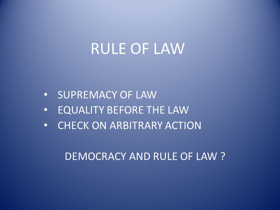 RULE OF LAW SUPREMACY OF LAW EQUALITY BEFORE THE LAW CHECK ON ARBITRARY ACTION DEMOCRACY AND RULE OF LAW