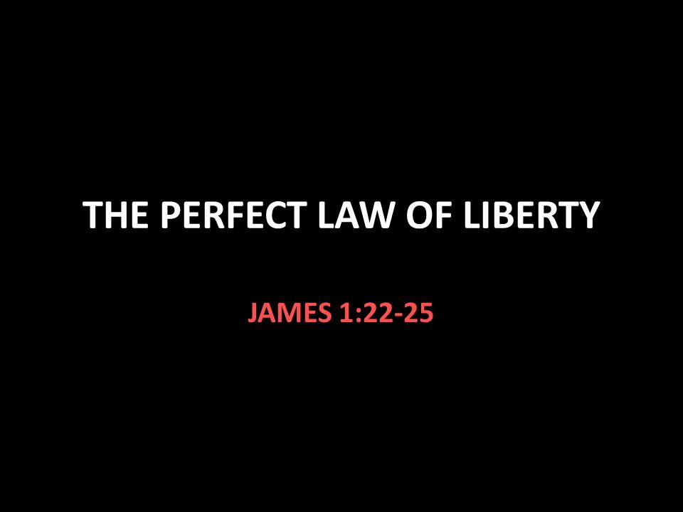 THE PERFECT LAW OF LIBERTY JAMES 1:22-25