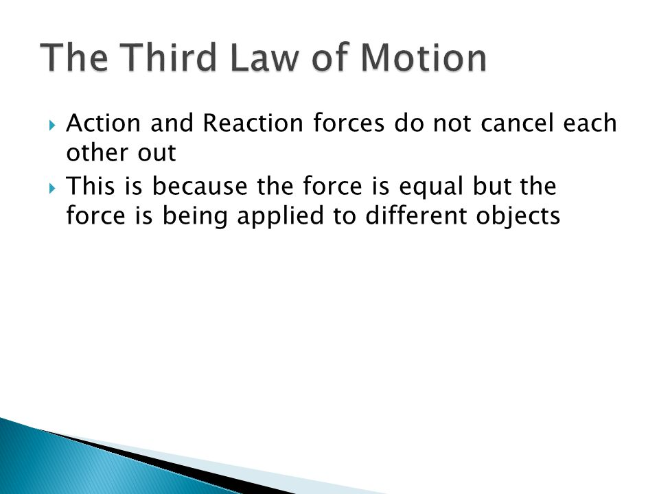 Action and Reaction forces do not cancel each other out This is because the force is equal but the force is being applied to different objects