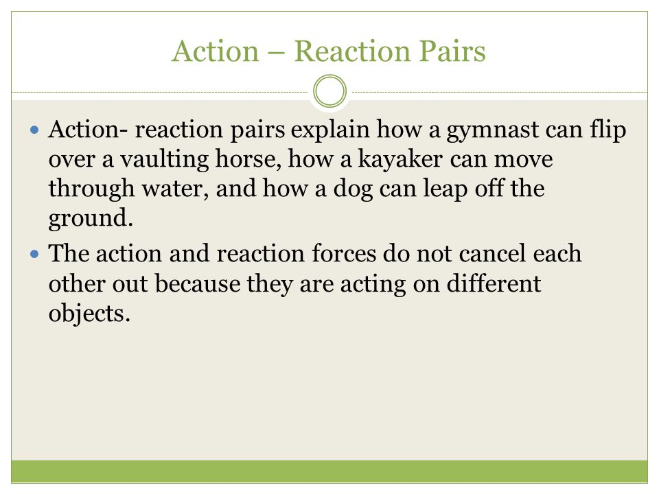 Action – Reaction Pairs Action- reaction pairs explain how a gymnast can flip over a vaulting horse, how a kayaker can move through water, and how a dog can leap off the ground.