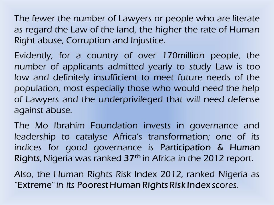 The fewer the number of Lawyers or people who are literate as regard the Law of the land, the higher the rate of Human Right abuse, Corruption and Injustice.