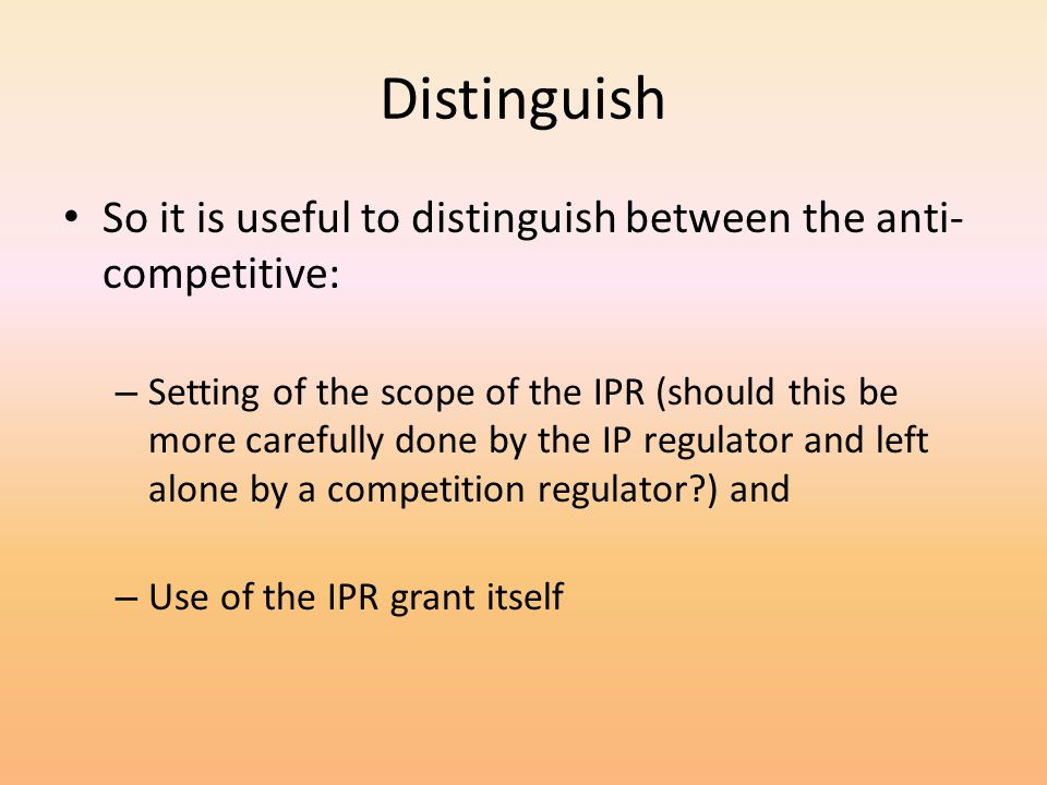 Distinguish So it is useful to distinguish between the anti- competitive: – Setting of the scope of the IPR (should this be more carefully done by the