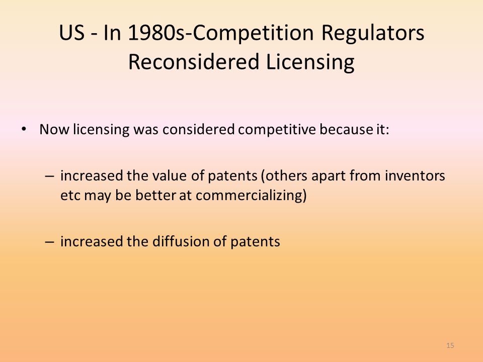 15 US - In 1980s-Competition Regulators Reconsidered Licensing Now licensing was considered competitive because it: – increased the value of patents (