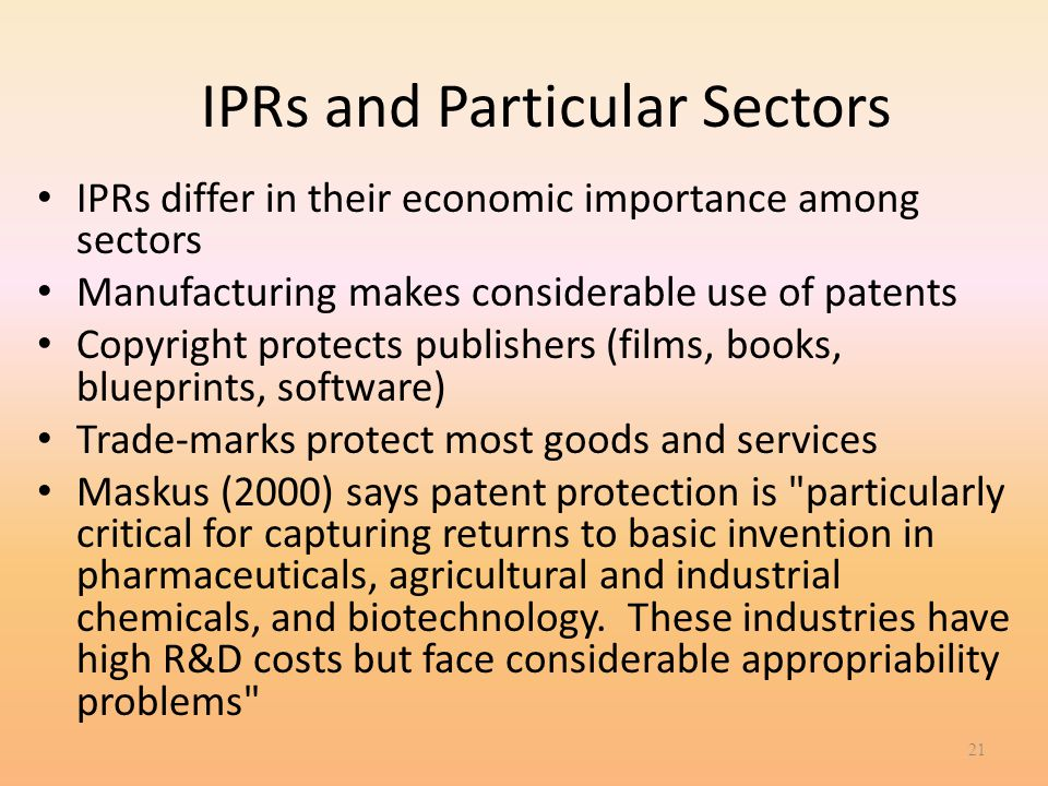 IPRs and Particular Sectors IPRs differ in their economic importance among sectors Manufacturing makes considerable use of patents Copyright protects