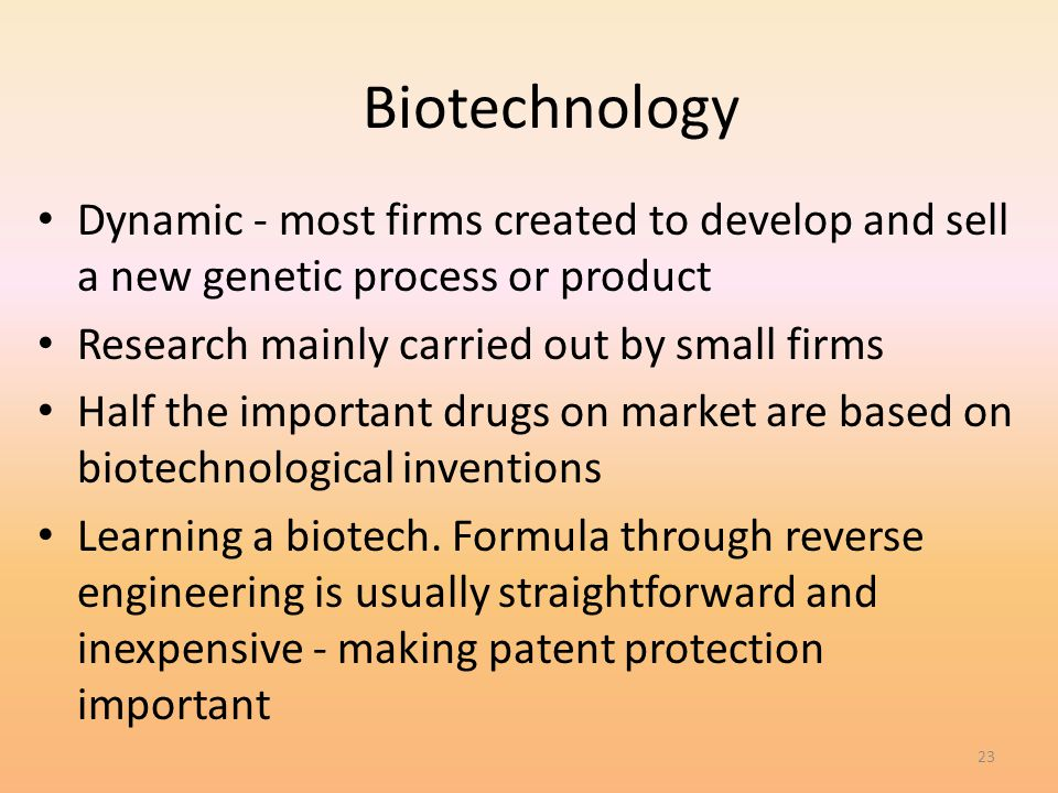 23 Biotechnology Dynamic - most firms created to develop and sell a new genetic process or product Research mainly carried out by small firms Half the