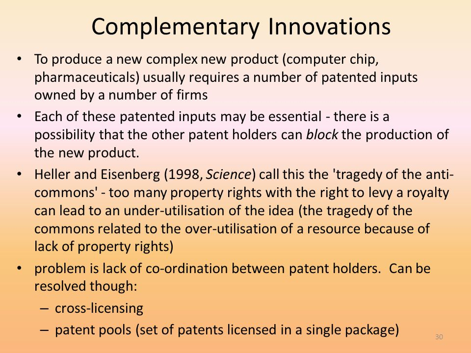 30 Complementary Innovations To produce a new complex new product (computer chip, pharmaceuticals) usually requires a number of patented inputs owned