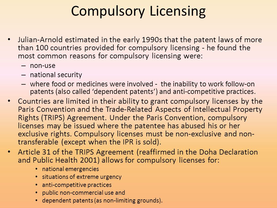 Compulsory Licensing Julian-Arnold estimated in the early 1990s that the patent laws of more than 100 countries provided for compulsory licensing - he