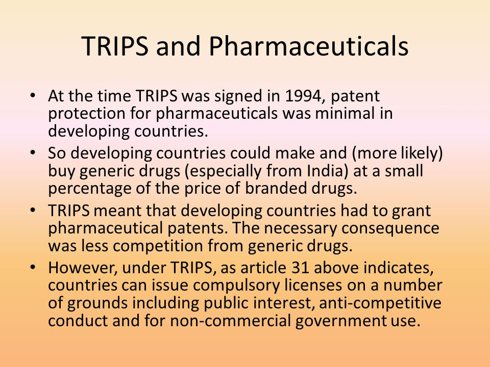 TRIPS and Pharmaceuticals At the time TRIPS was signed in 1994, patent protection for pharmaceuticals was minimal in developing countries. So developi