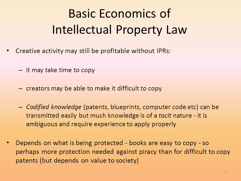 5 Basic Economics of Intellectual Property Law Creative activity may still be profitable without IPRs: – it may take time to copy – creators may be ab