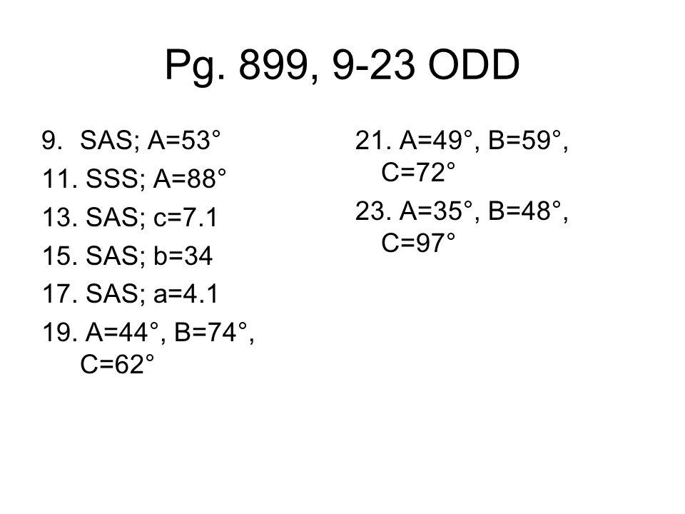 Pg.899, 9-23 ODD 9.SAS; A=53° 11. SSS; A=88° 13. SAS; c=7.1 15.