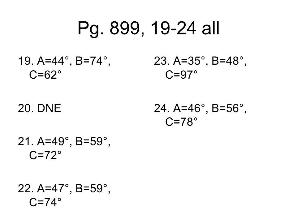 Pg.899, 19-24 all 19. A=44°, B=74°, C=62° 20. DNE 21.