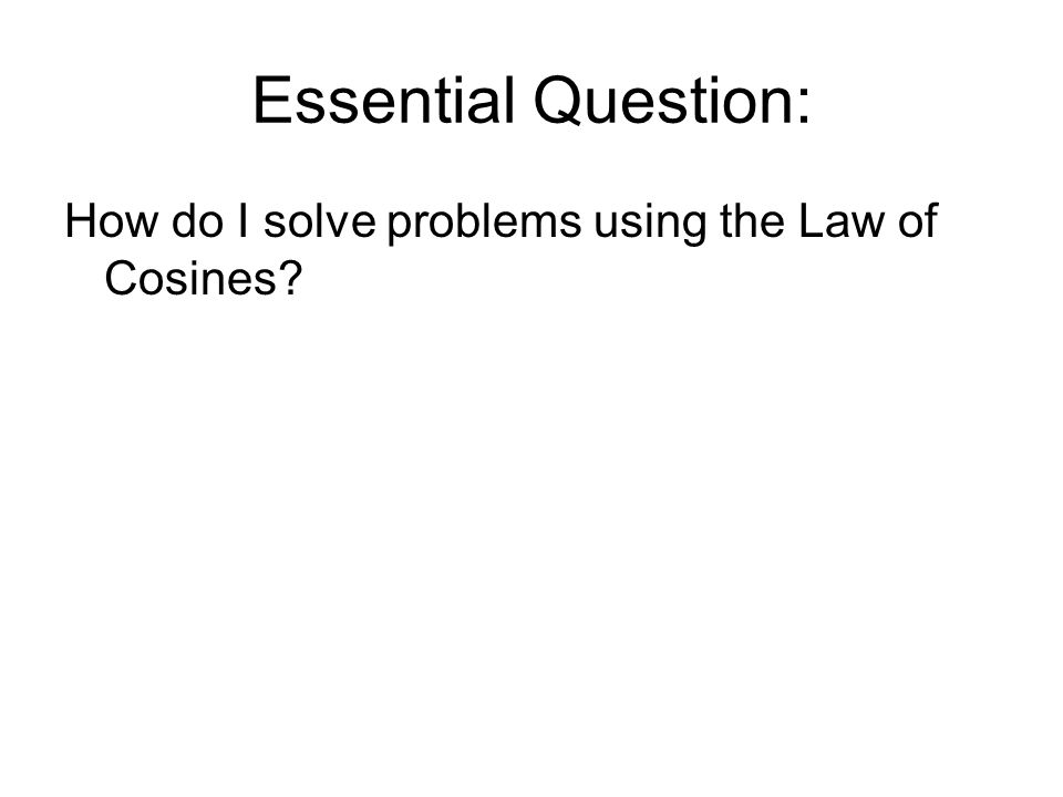 Essential Question: How do I solve problems using the Law of Cosines?