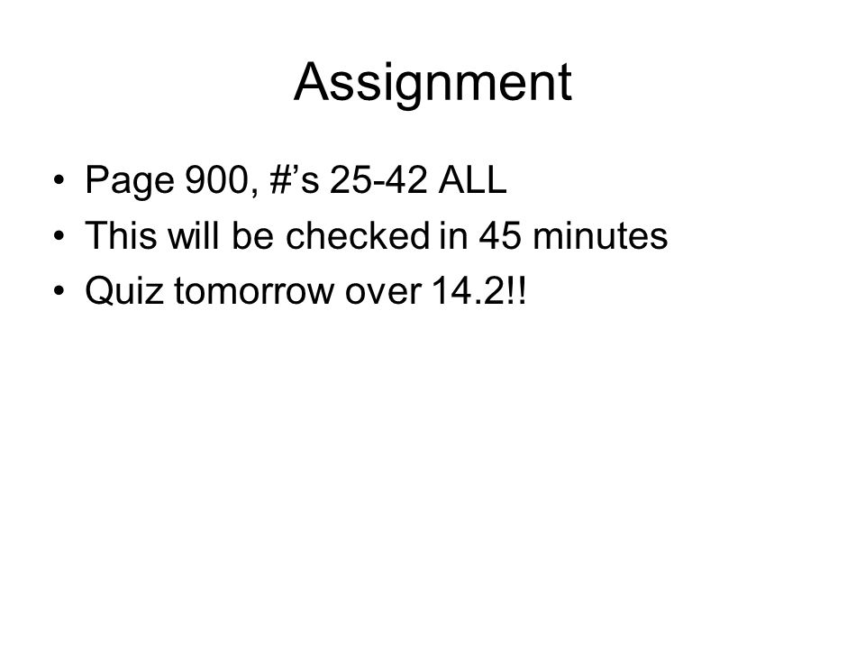 Assignment Page 900, #s 25-42 ALL This will be checked in 45 minutes Quiz tomorrow over 14.2!!
