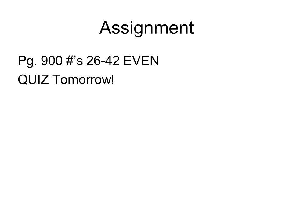 Assignment Pg. 900 #s 26-42 EVEN QUIZ Tomorrow!