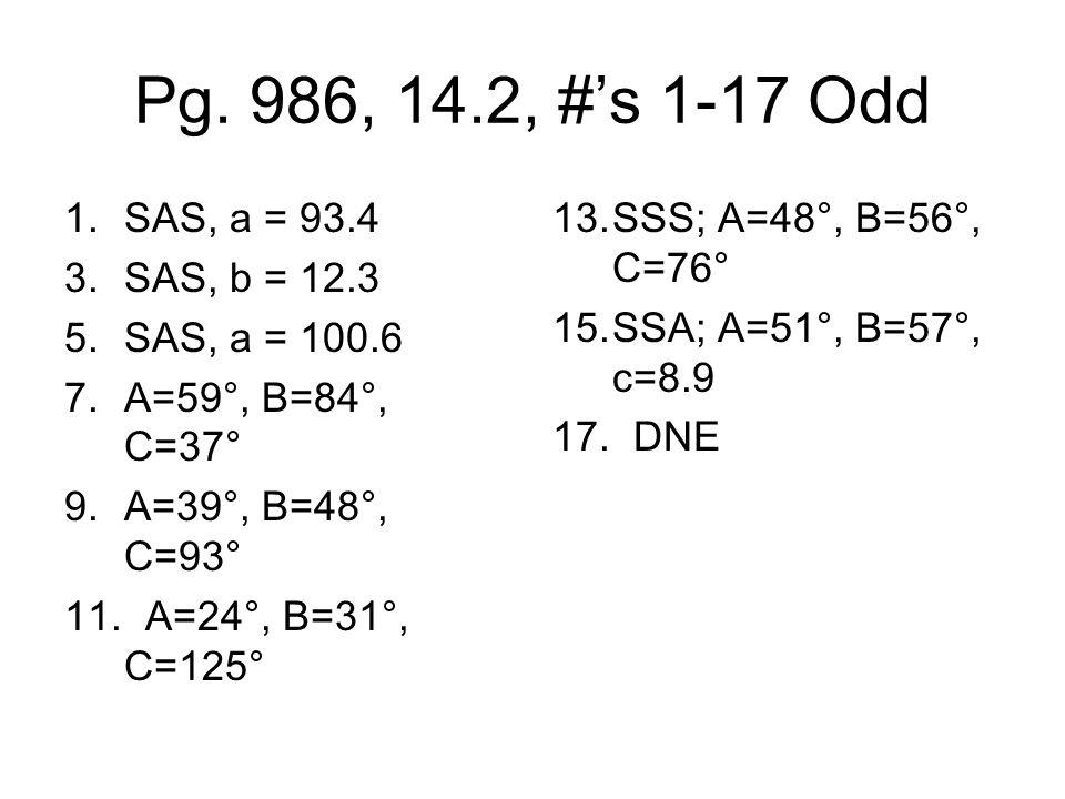 Pg. 986, 14.2, #s 1-17 Odd 1.SAS, a = 93.4 3.SAS, b = 12.3 5.SAS, a = 100.6 7.A=59°, B=84°, C=37° 9.A=39°, B=48°, C=93° 11. A=24°, B=31°, C=125° 13.SS