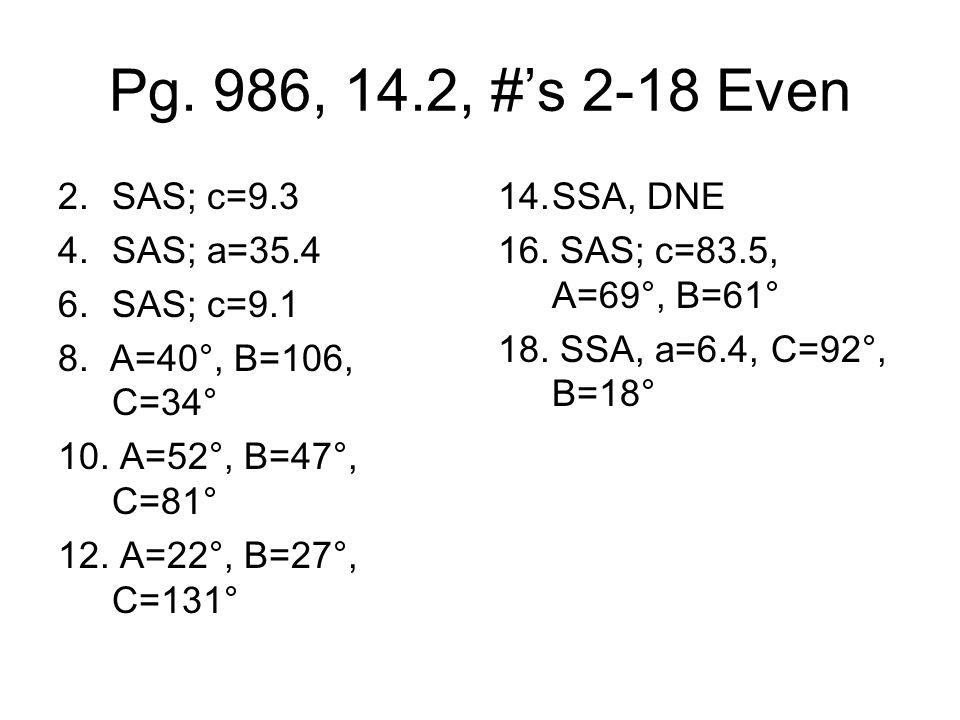 Pg.986, 14.2, #s 2-18 Even 2.SAS; c=9.3 4.SAS; a=35.4 6.SAS; c=9.1 8.