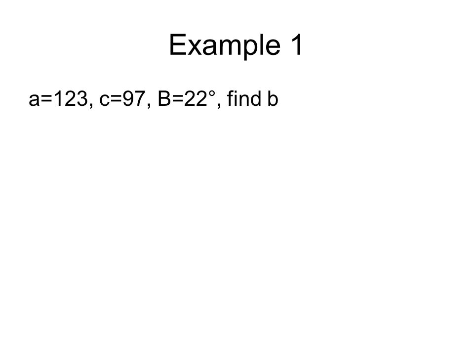 Example 1 a=123, c=97, B=22°, find b