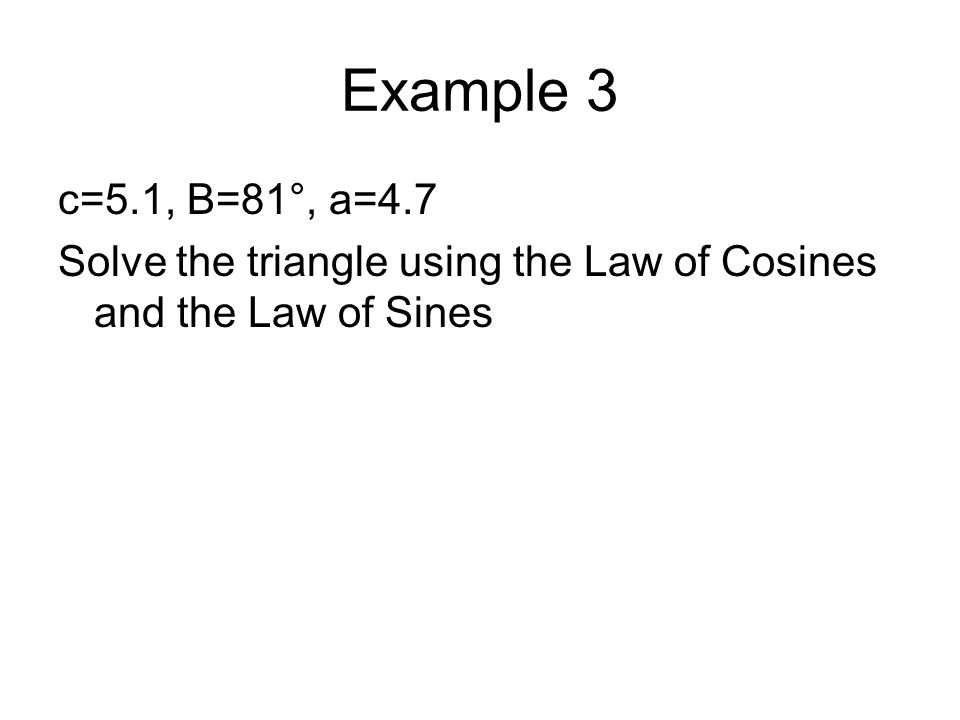Example 3 c=5.1, B=81°, a=4.7 Solve the triangle using the Law of Cosines and the Law of Sines