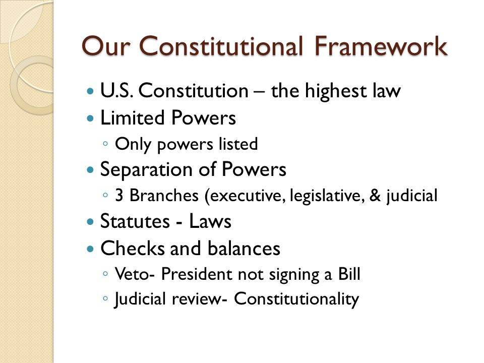 Our Constitutional Framework U.S. Constitution – the highest law Limited Powers Only powers listed Separation of Powers 3 Branches (executive, legisla