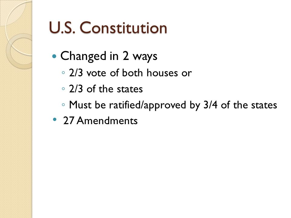U.S. Constitution Changed in 2 ways 2/3 vote of both houses or 2/3 of the states Must be ratified/approved by 3/4 of the states 27 Amendments