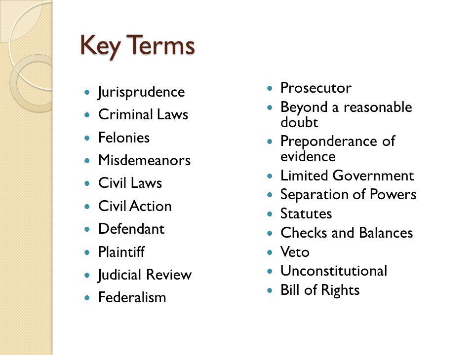 Key Terms Jurisprudence Criminal Laws Felonies Misdemeanors Civil Laws Civil Action Defendant Plaintiff Judicial Review Federalism Prosecutor Beyond a