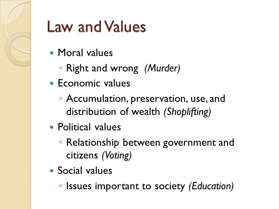 Law and Values Moral values Right and wrong (Murder) Economic values Accumulation, preservation, use, and distribution of wealth (Shoplifting) Politic