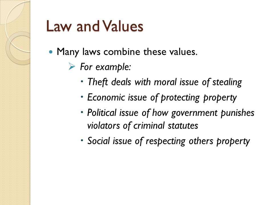 Law and Values Many laws combine these values. For example: Theft deals with moral issue of stealing Economic issue of protecting property Political i