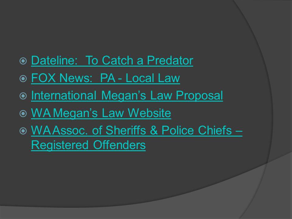 Dateline: To Catch a Predator FOX News: PA - Local Law International Megans Law Proposal WA Megans Law Website WA Assoc. of Sheriffs & Police Chiefs –
