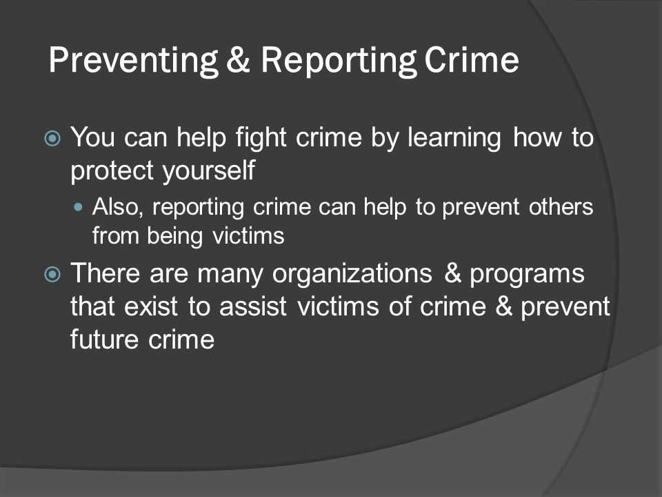 Preventing & Reporting Crime You can help fight crime by learning how to protect yourself Also, reporting crime can help to prevent others from being