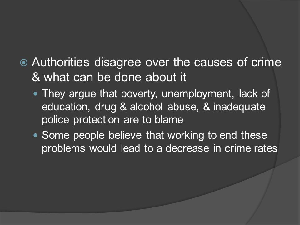 Authorities disagree over the causes of crime & what can be done about it They argue that poverty, unemployment, lack of education, drug & alcohol abu