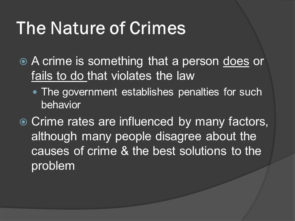 The Nature of Crimes A crime is something that a person does or fails to do that violates the law The government establishes penalties for such behavi