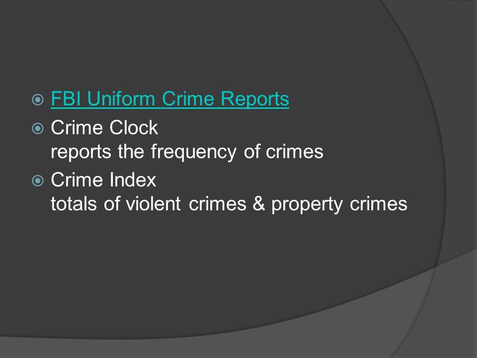 FBI Uniform Crime Reports Crime Clock reports the frequency of crimes Crime Index totals of violent crimes & property crimes