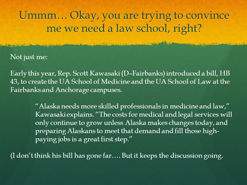 Ummm… Okay, you are trying to convince me we need a law school, right.