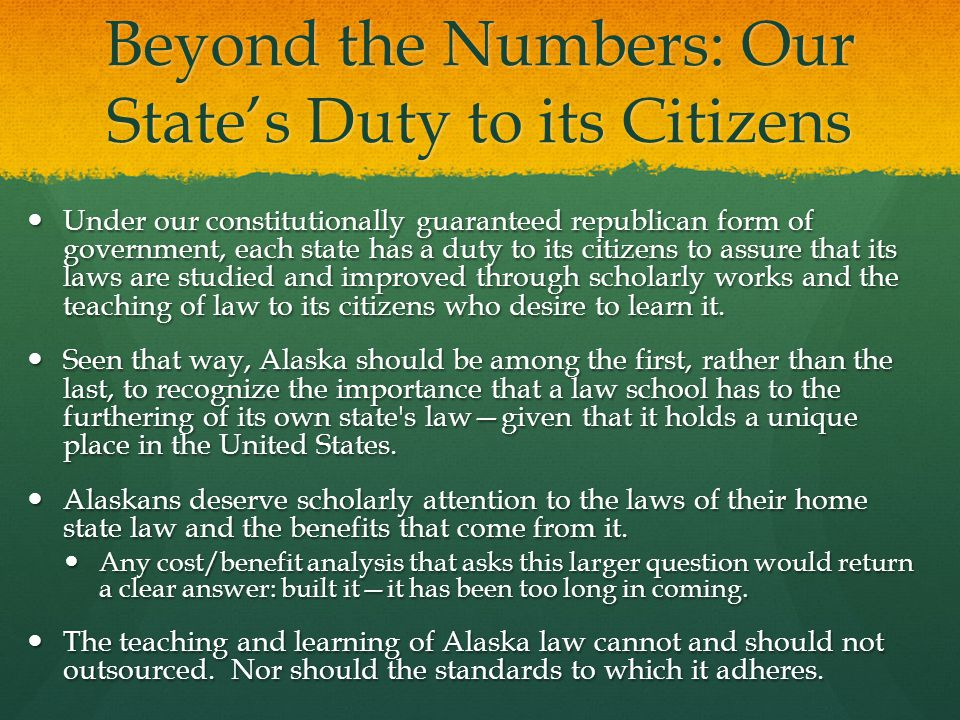 Beyond the Numbers: Our States Duty to its Citizens Under our constitutionally guaranteed republican form of government, each state has a duty to its citizens to assure that its laws are studied and improved through scholarly works and the teaching of law to its citizens who desire to learn it.