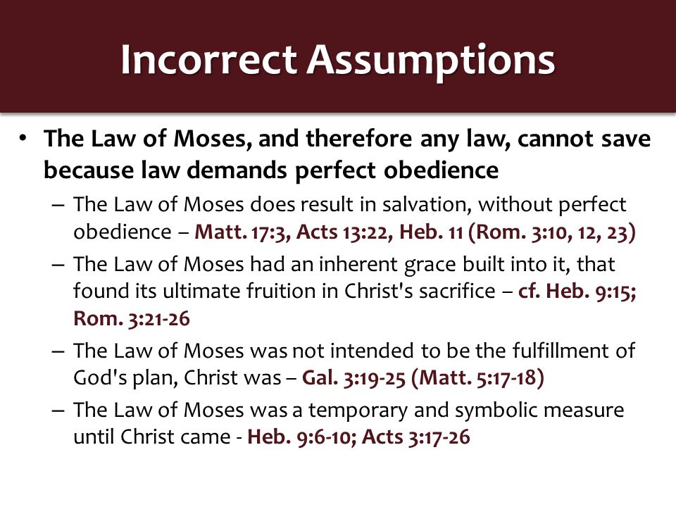 Incorrect Assumptions The Law of Moses, and therefore any law, cannot save because law demands perfect obedience – Just as with the Law of Moses… God demands obedience to Christ s doctrine and even desires perfect obedience to find salvation – cf.