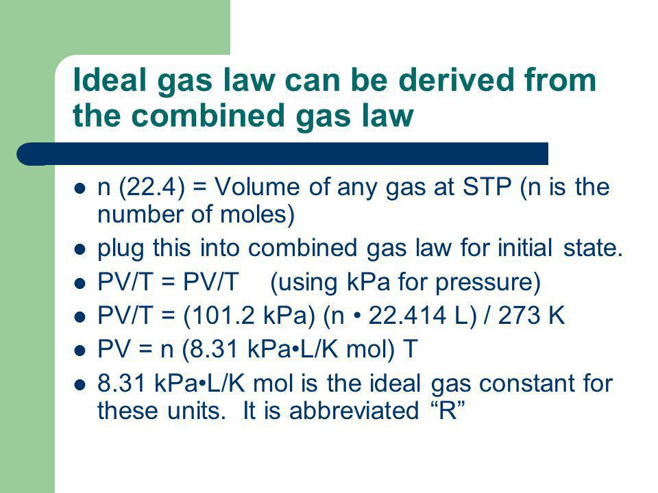 Ideal gas law can be derived from the combined gas law n (22.4) = Volume of any gas at STP (n is the number of moles) plug this into combined gas law for initial state.