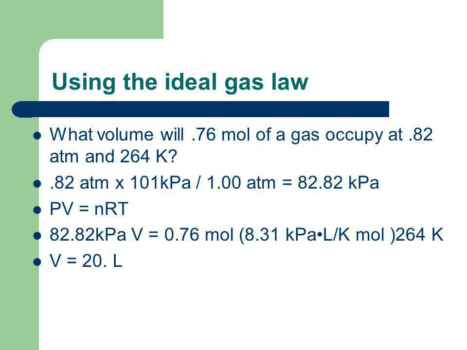 Using the ideal gas law What volume will.76 mol of a gas occupy at.82 atm and 264 K .82 atm x 101kPa / 1.00 atm = 82.82 kPa PV = nRT 82.82kPa V = 0.76 mol (8.31 kPaL/K mol )264 K V = 20.